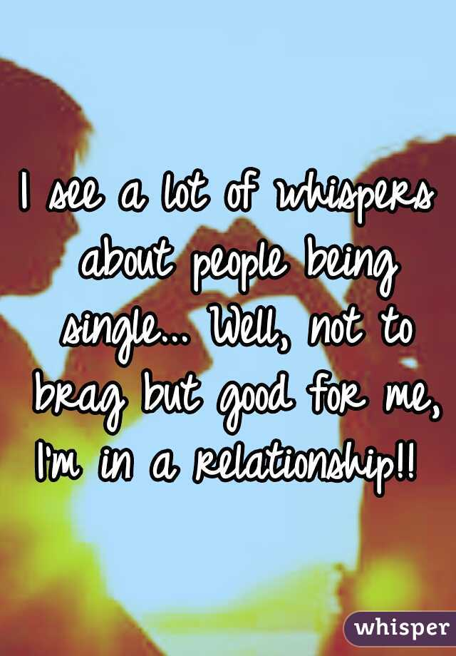 I see a lot of whispers about people being single... Well, not to brag but good for me, I'm in a relationship!!