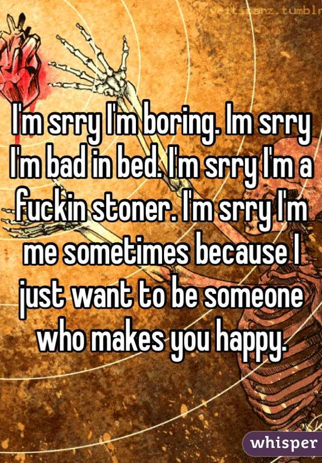 I'm srry I'm boring. Im srry I'm bad in bed. I'm srry I'm a fuckin stoner. I'm srry I'm me sometimes because I just want to be someone who makes you happy.