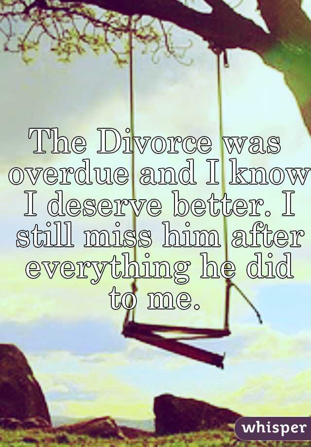 The Divorce was overdue and I know I deserve better. I still miss him after everything he did to me.