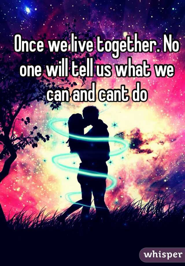 Once we live together. No one will tell us what we can and cant do