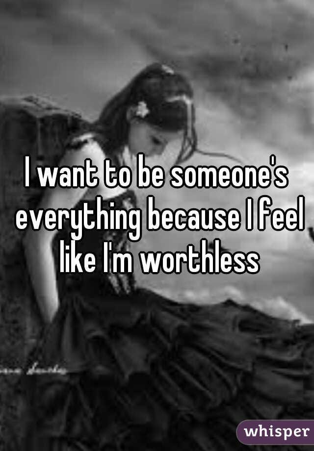 I want to be someone's everything because I feel like I'm worthless