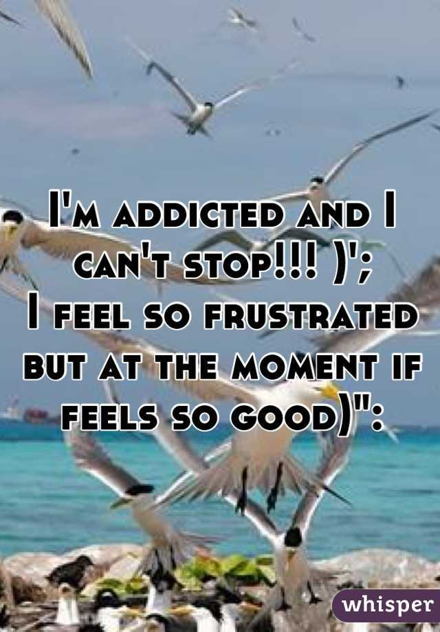 "I'm addicted and I can't stop!!! )'; I feel so frustrated but at the moment if feels so good)"":"