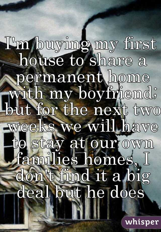 I'm buying my first house to share a permanent home with my boyfriend; but for the next two weeks we will have to stay at our own families homes, I don't find it a big deal but he does