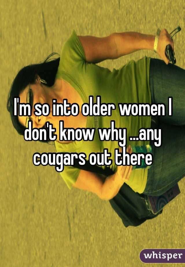 I'm so into older women I don't know why ...any cougars out there