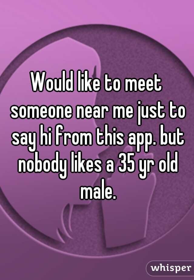 Would like to meet someone near me just to say hi from this app. but nobody likes a 35 yr old male.