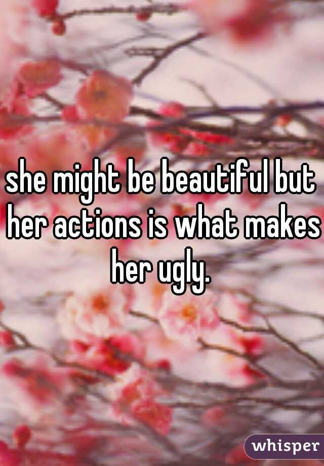 she might be beautiful but her actions is what makes her ugly.