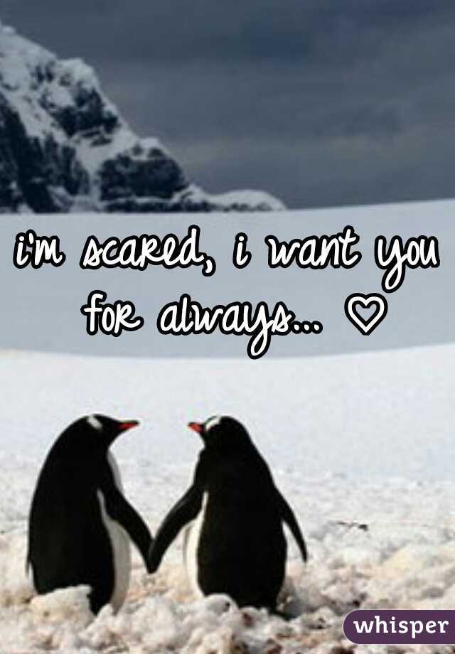 i'm scared, i want you for always... ♡