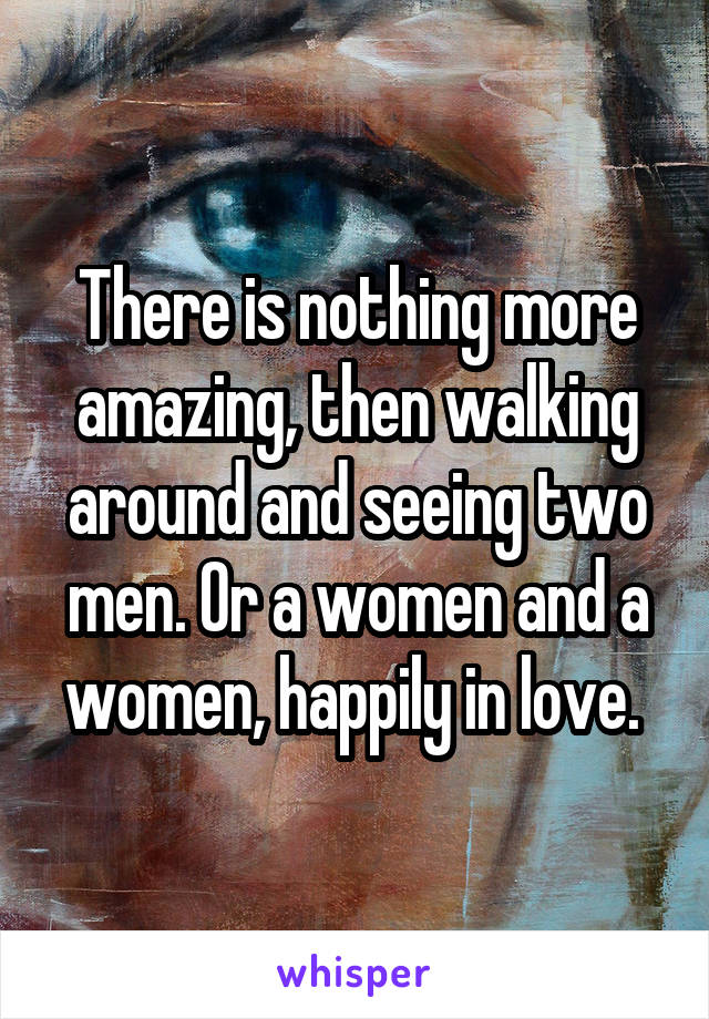 There is nothing more amazing, then walking around and seeing two men. Or a women and a women, happily in love.