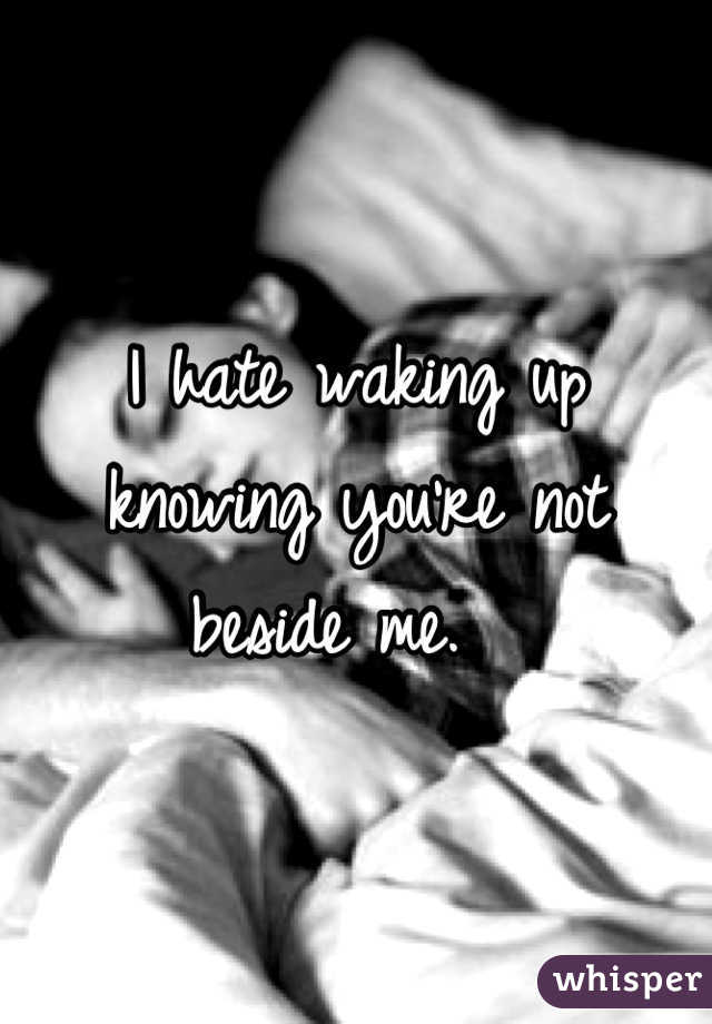I hate waking up knowing you're not beside me.