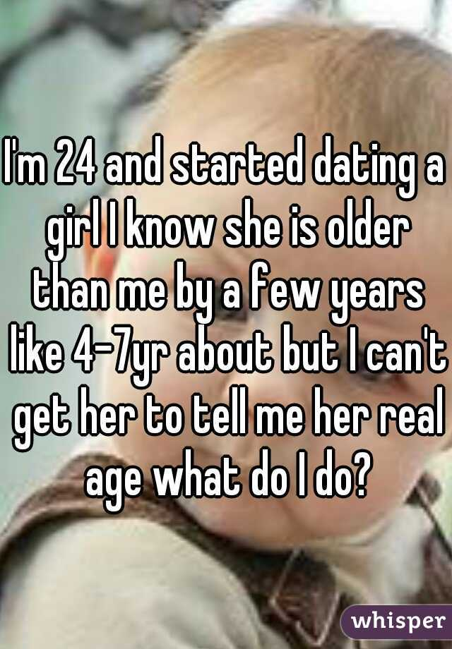I'm 24 and started dating a girl I know she is older than me by a few years like 4-7yr about but I can't get her to tell me her real age what do I do?