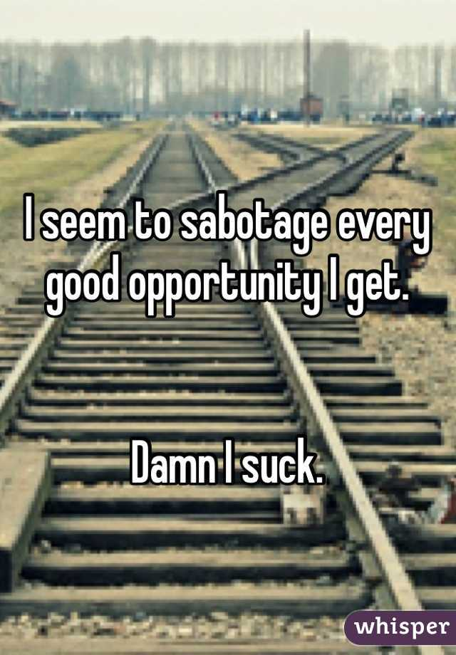 I seem to sabotage every good opportunity I get.    Damn I suck.