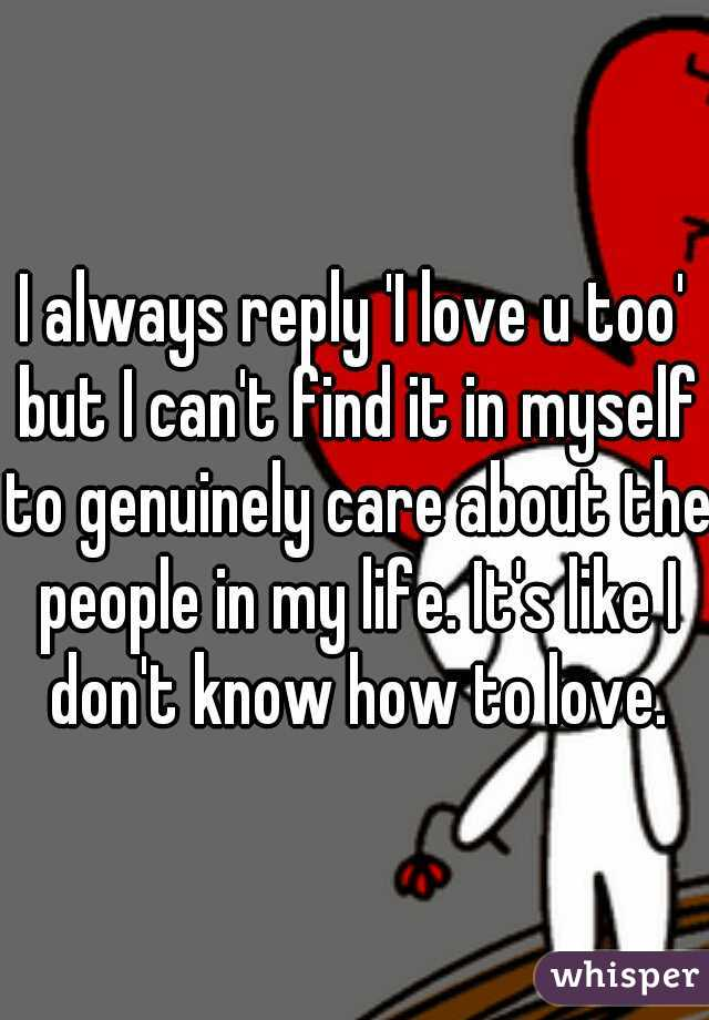 I always reply 'I love u too' but I can't find it in myself to genuinely care about the people in my life. It's like I don't know how to love.