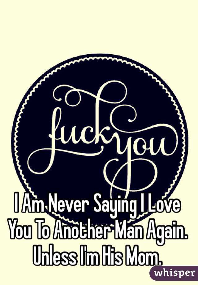 I Am Never Saying I Love You To Another Man Again. Unless I'm His Mom.