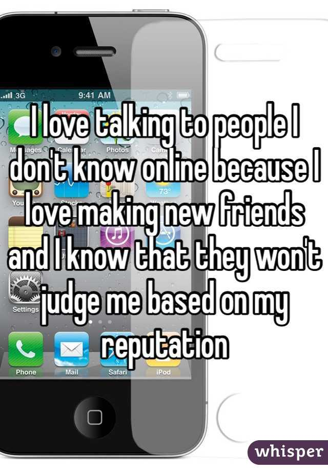 I love talking to people I don't know online because I love making new friends and I know that they won't judge me based on my reputation