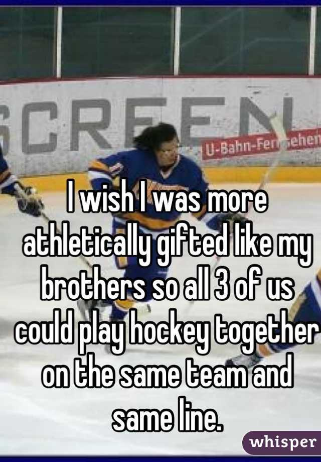 I wish I was more athletically gifted like my brothers so all 3 of us could play hockey together on the same team and same line.