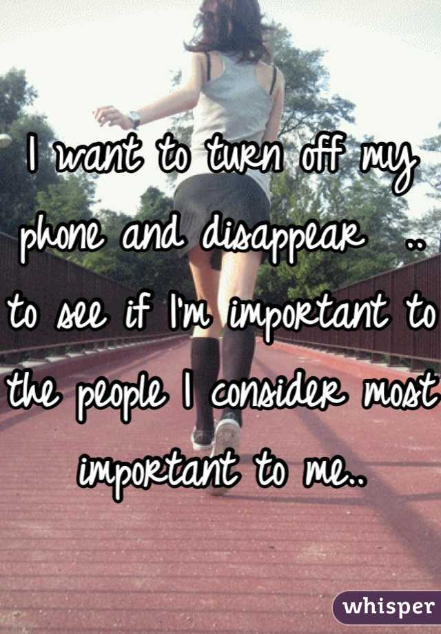 I want to turn off my phone and disappear  .. to see if I'm important to the people I consider most important to me..