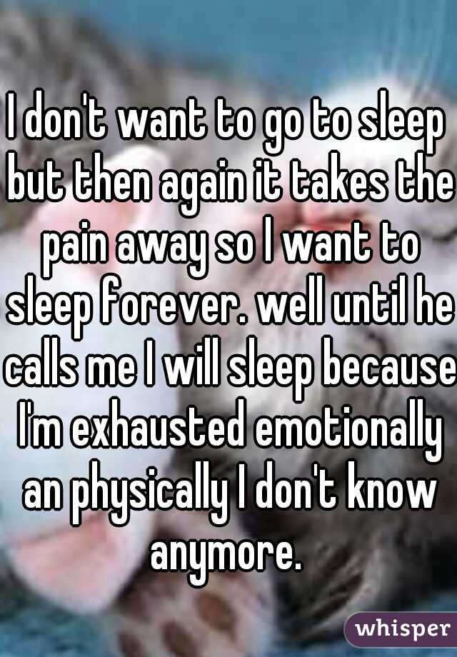 I don't want to go to sleep but then again it takes the pain away so I want to sleep forever. well until he calls me I will sleep because I'm exhausted emotionally an physically I don't know anymore.