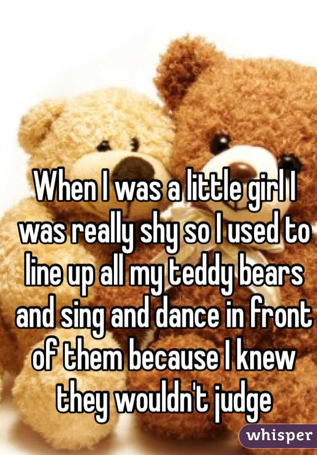 When I was a little girl I was really shy so I used to line up all my teddy bears and sing and dance in front of them because I knew they wouldn't judge