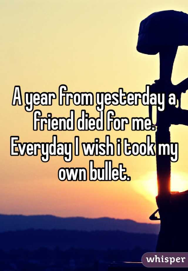 A year from yesterday a friend died for me. Everyday I wish i took my own bullet.