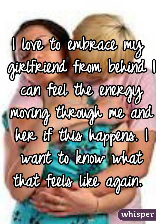 I love to embrace my girlfriend from behind I can feel the energy moving through me and her if this happens. I want to know what that feels like again.