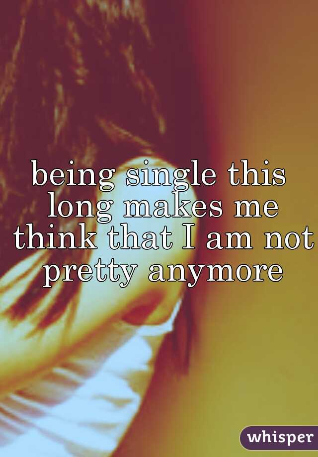 being single this long makes me think that I am not pretty anymore
