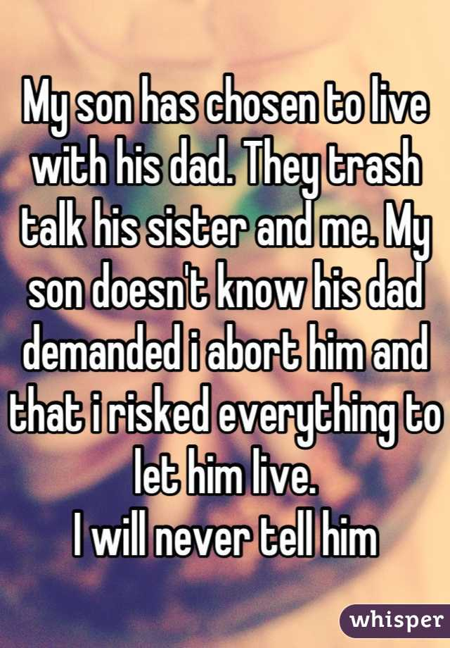 My son has chosen to live with his dad. They trash talk his sister and me. My son doesn't know his dad demanded i abort him and that i risked everything to let him live. I will never tell him