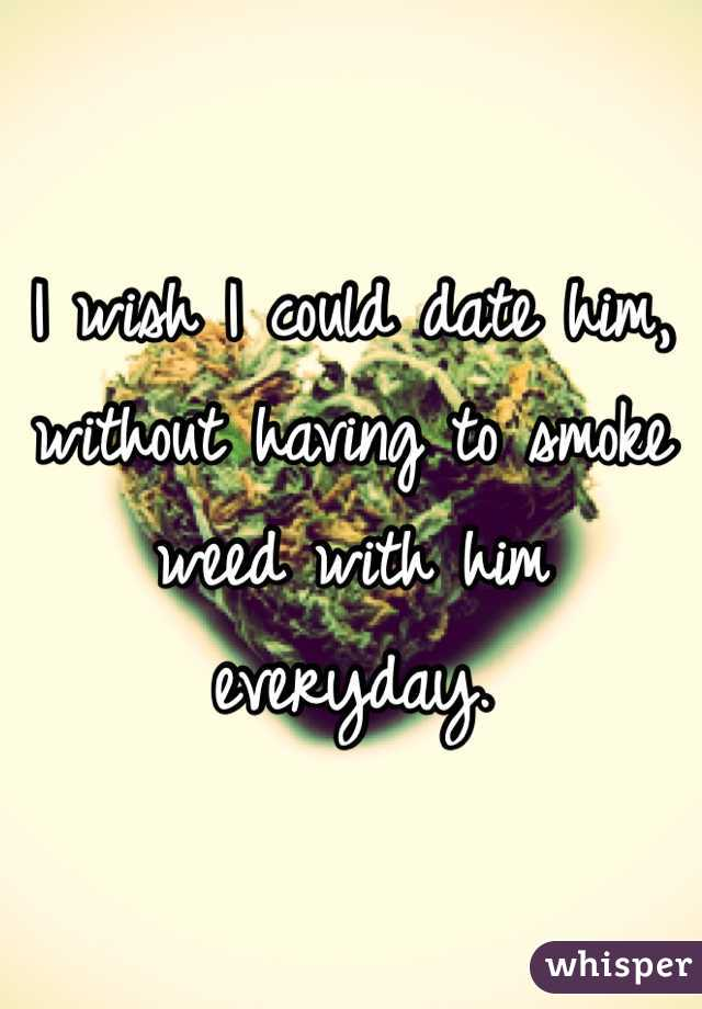 I wish I could date him, without having to smoke weed with him everyday.