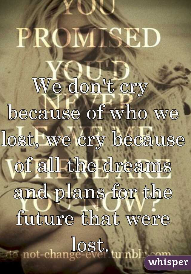 We don't cry because of who we lost, we cry because of all the dreams and plans for the future that were lost.