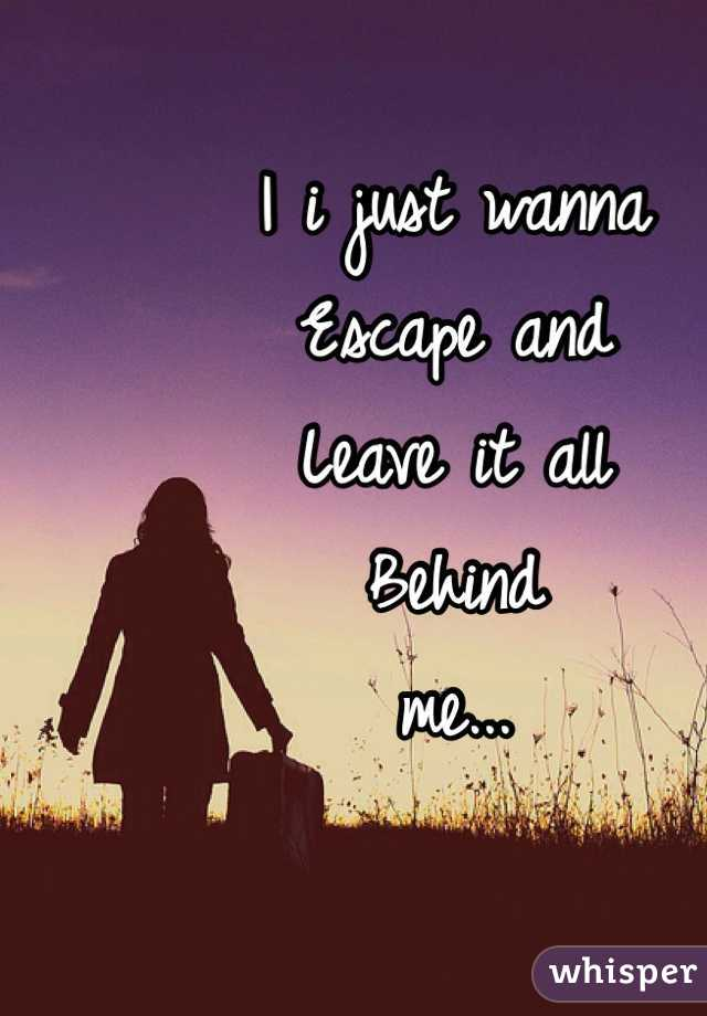 I i just wanna Escape and Leave it all Behind me...