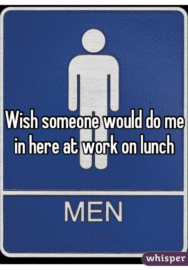 Wish someone would do me in here at work on lunch