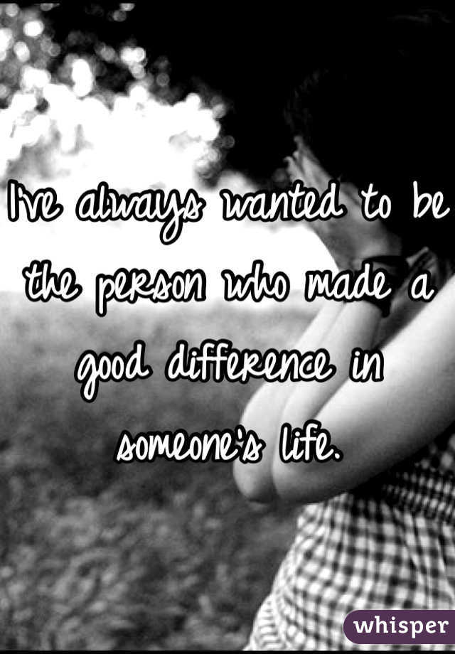 I've always wanted to be the person who made a good difference in someone's life.