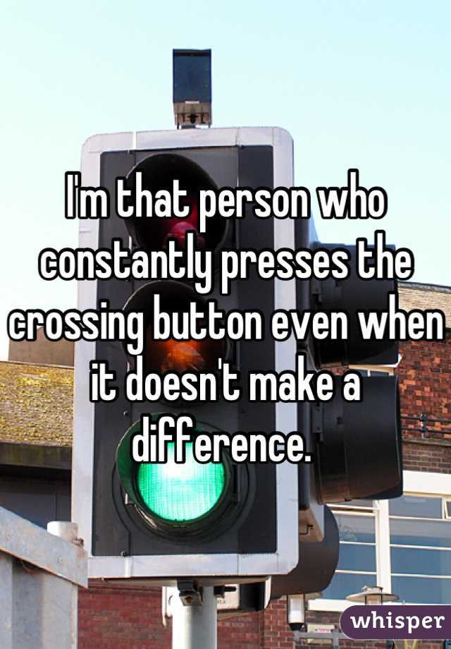 I'm that person who constantly presses the crossing button even when it doesn't make a difference.