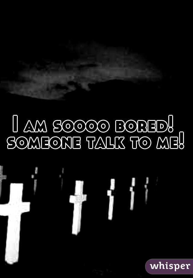 I am soooo bored!  someone talk to me!