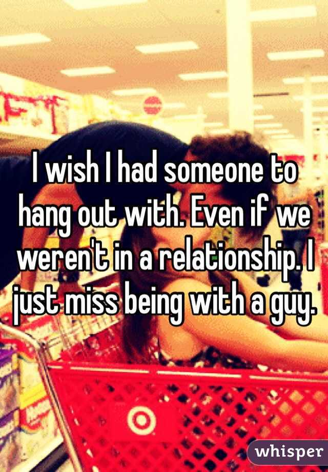 I wish I had someone to hang out with. Even if we weren't in a relationship. I just miss being with a guy.