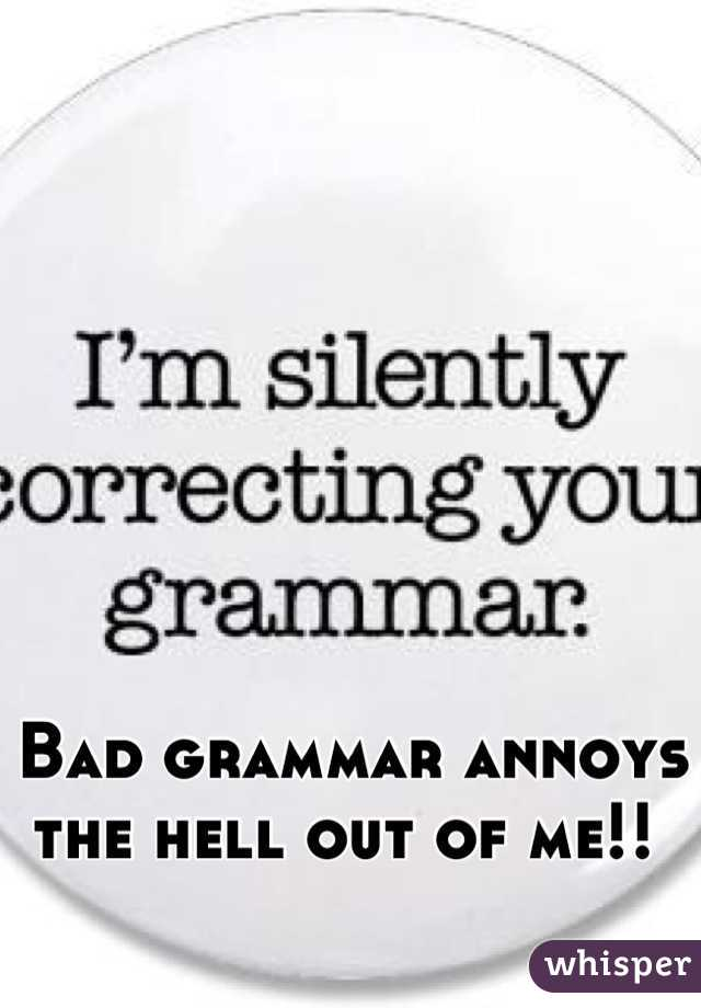 Bad grammar annoys the hell out of me!!
