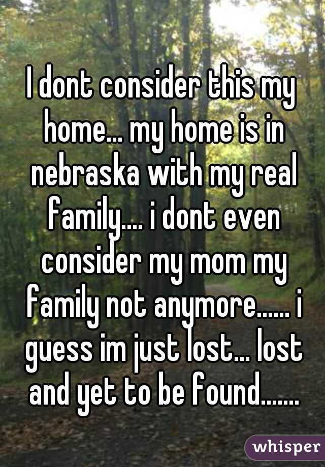 I dont consider this my home... my home is in nebraska with my real family.... i dont even consider my mom my family not anymore...... i guess im just lost... lost and yet to be found.......