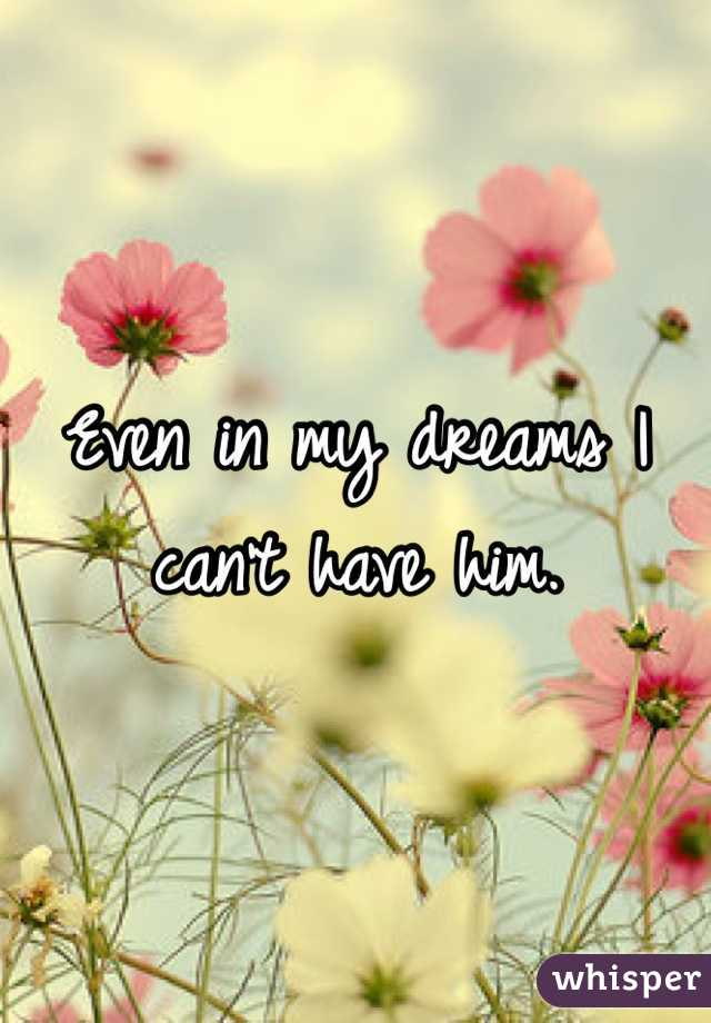 Even in my dreams I can't have him.