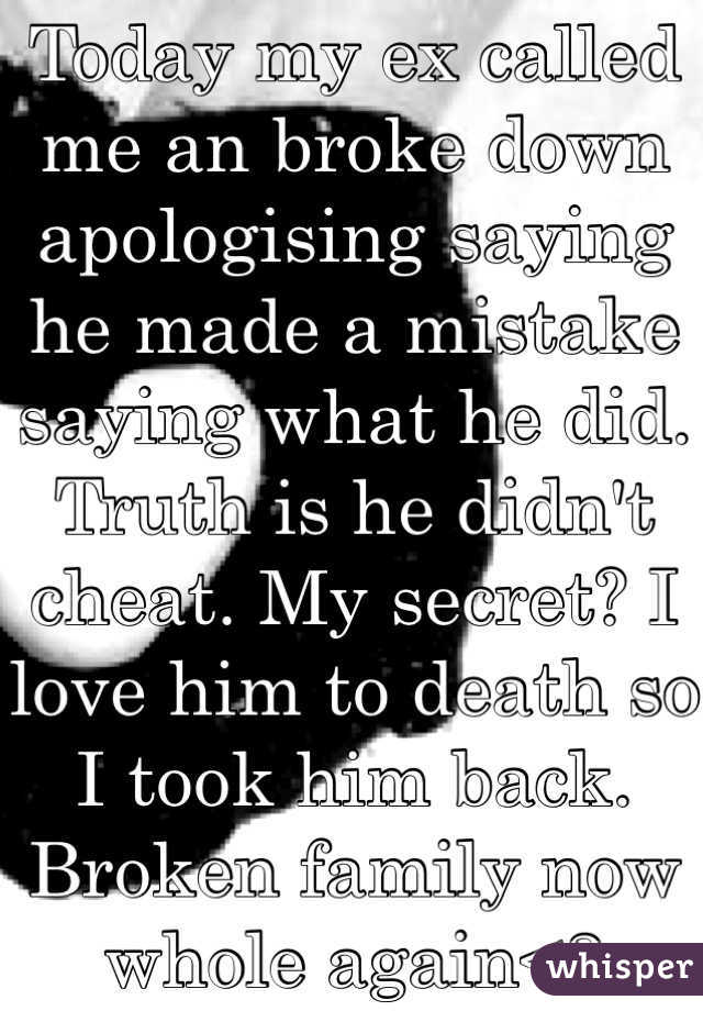 Today my ex called me an broke down apologising saying he made a mistake saying what he did. Truth is he didn't cheat. My secret? I love him to death so I took him back. Broken family now whole again<3