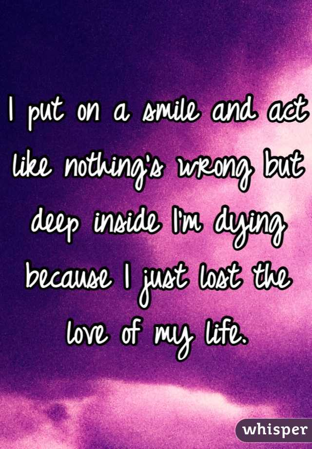 I put on a smile and act like nothing's wrong but deep inside I'm dying because I just lost the love of my life.