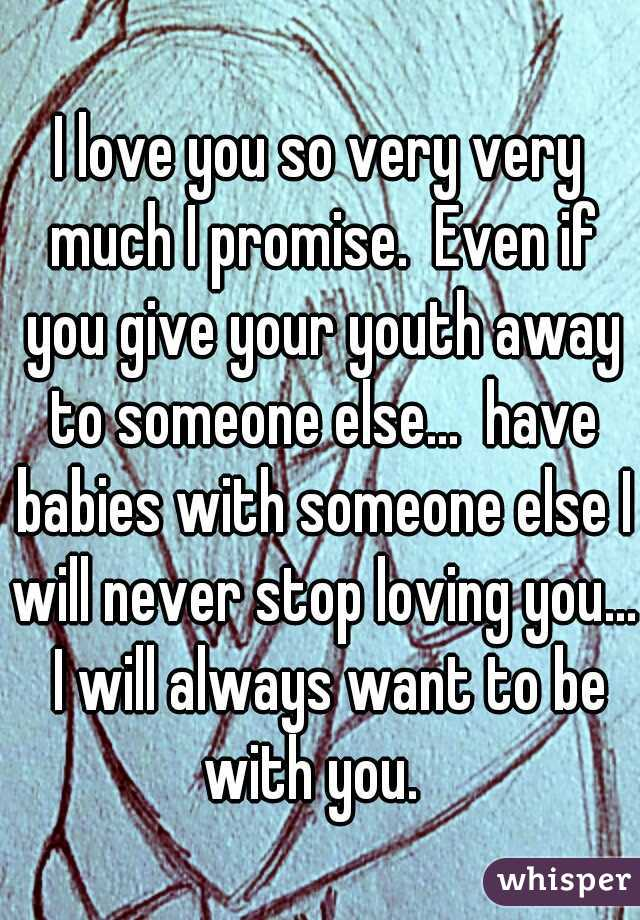 I love you so very very much I promise.  Even if you give your youth away to someone else...  have babies with someone else I will never stop loving you...  I will always want to be with you.
