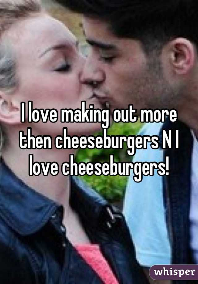 I love making out more then cheeseburgers N I love cheeseburgers!