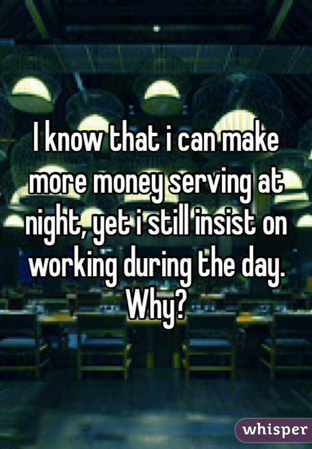 I know that i can make more money serving at night, yet i still insist on working during the day. Why?