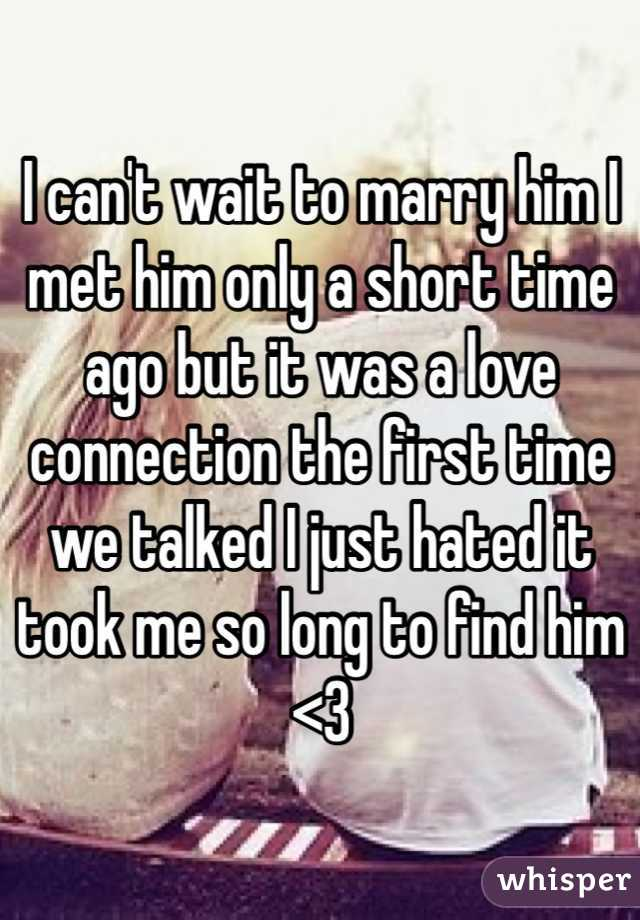 I can't wait to marry him I met him only a short time ago but it was a love connection the first time we talked I just hated it took me so long to find him <3