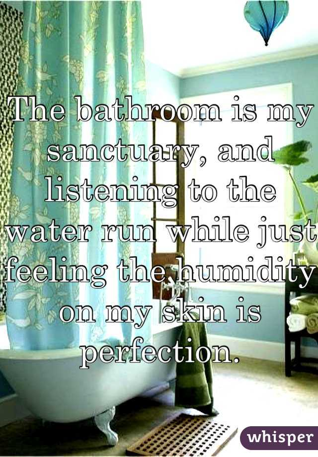 The bathroom is my sanctuary, and listening to the water run while just feeling the humidity on my skin is perfection.