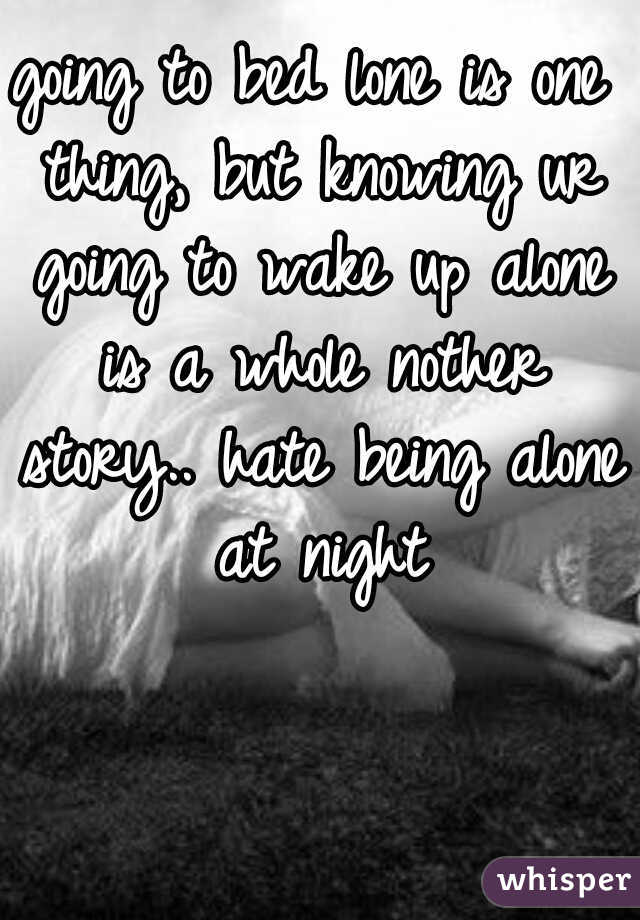 going to bed lone is one thing, but knowing ur going to wake up alone is a whole nother story.. hate being alone at night