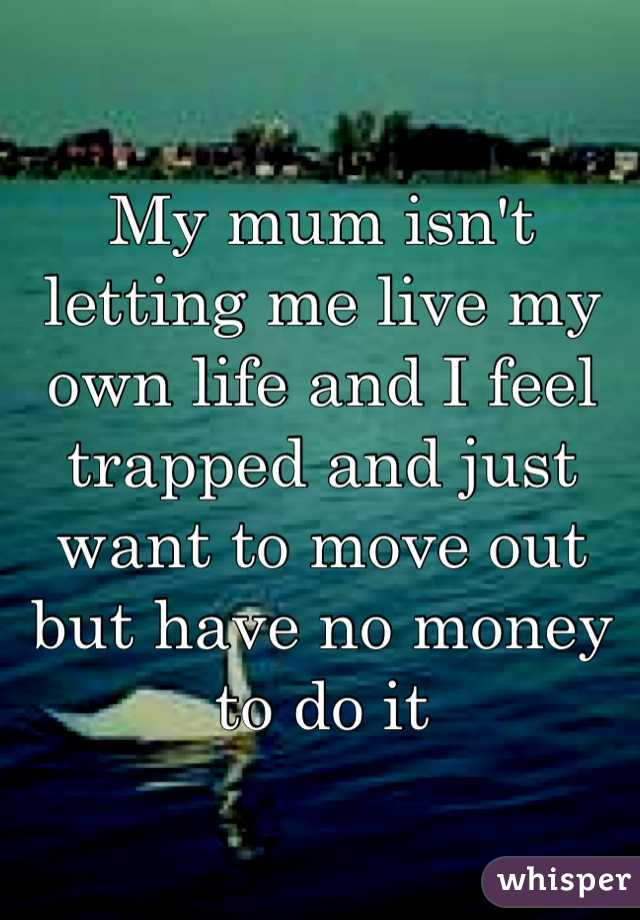 My mum isn't letting me live my own life and I feel trapped and just want to move out but have no money to do it