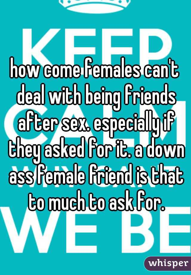 how come females can't deal with being friends after sex. especially if they asked for it. a down ass female friend is that to much to ask for.