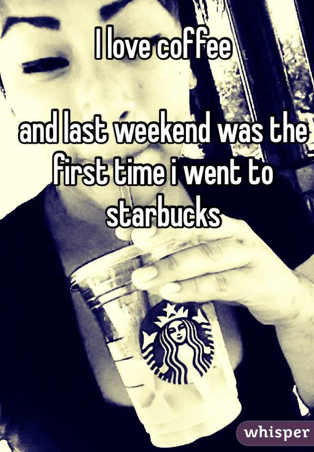 I love coffee   and last weekend was the first time i went to starbucks