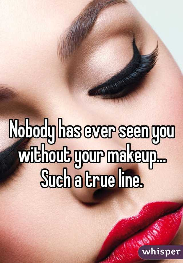 Nobody has ever seen you without your makeup... Such a true line.