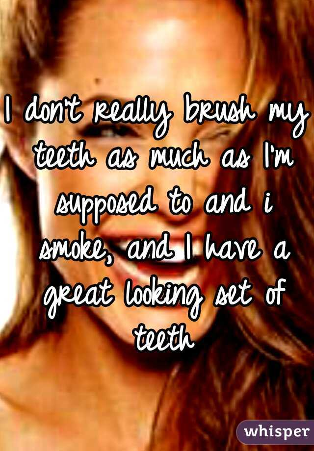 I don't really brush my teeth as much as I'm supposed to and i smoke, and I have a great looking set of teeth